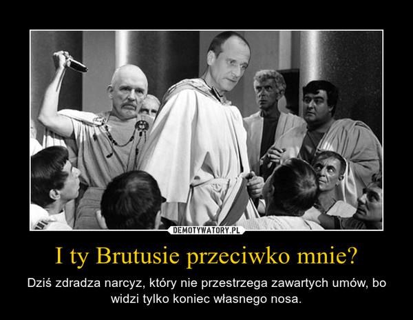 I ty Brutusie przeciwko mnie? – Dziś zdradza narcyz, który nie przestrzega zawartych umów, bo widzi tylko koniec własnego nosa.