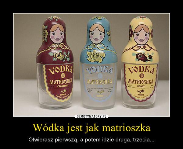Wódka jest jak matrioszka – Otwierasz pierwszą, a potem idzie druga, trzecia...