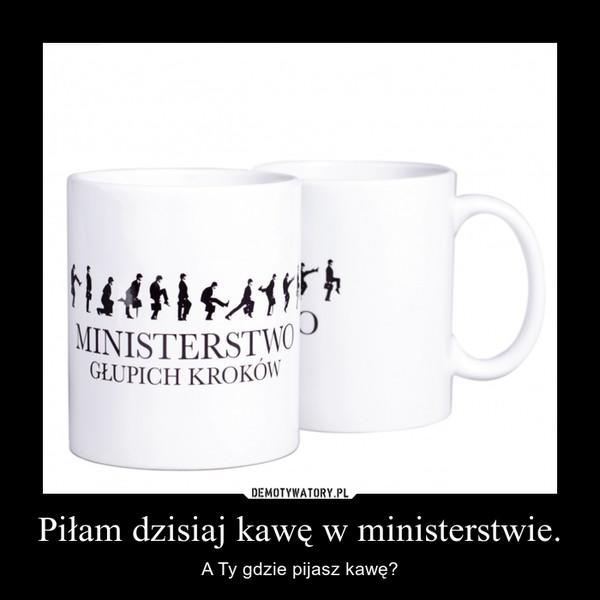 Piłam dzisiaj kawę w ministerstwie. – A Ty gdzie pijasz kawę?