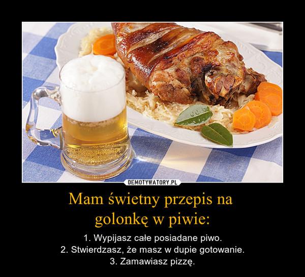 Mam świetny przepis na golonkę w piwie: – 1. Wypijasz całe posiadane piwo.2. Stwierdzasz, że masz w dupie gotowanie.3. Zamawiasz pizzę.