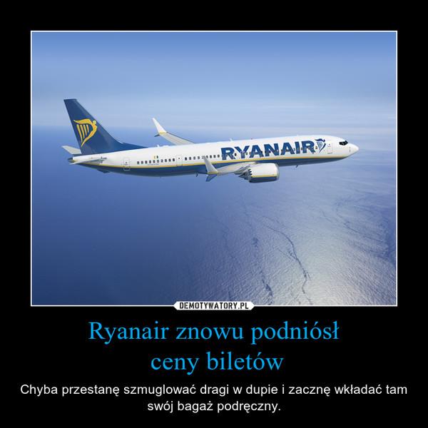 Ryanair znowu podniósł ceny biletów – Chyba przestanę szmuglować dragi w dupie i zacznę wkładać tam swój bagaż podręczny.