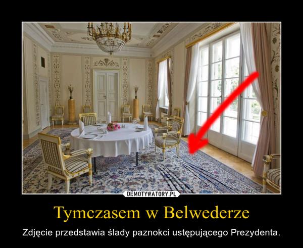 Tymczasem w Belwederze – Zdjęcie przedstawia ślady paznokci ustępującego Prezydenta.