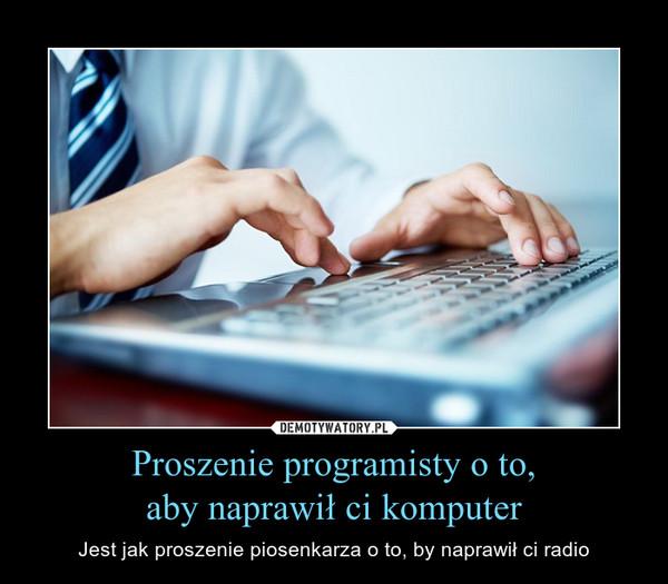 Proszenie programisty o to,aby naprawił ci komputer – Jest jak proszenie piosenkarza o to, by naprawił ci radio