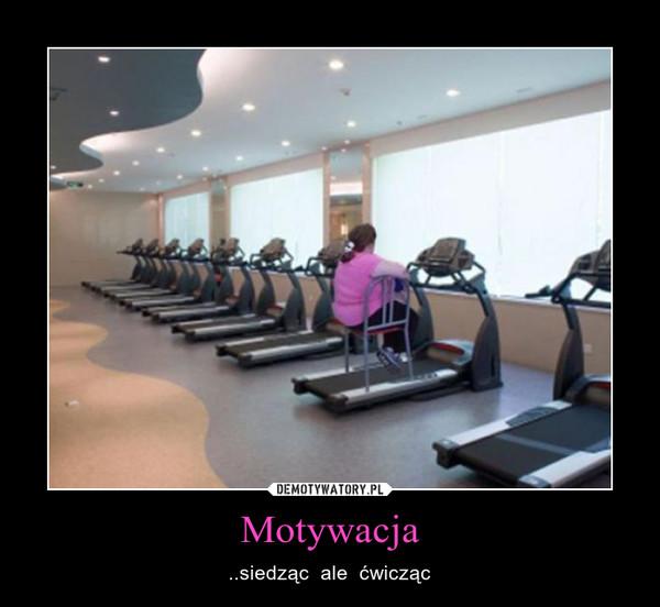 Motywacja – ..siedząc  ale  ćwicząc