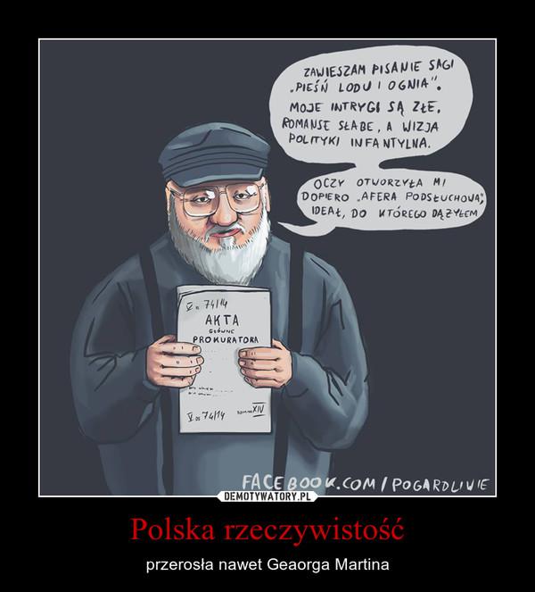 Polska rzeczywistość – przerosła nawet Geaorga Martina