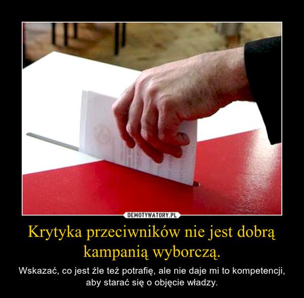 Krytyka przeciwników nie jest dobrą kampanią wyborczą. – Wskazać, co jest źle też potrafię, ale nie daje mi to kompetencji, aby starać się o objęcie władzy.