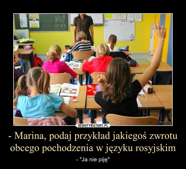 """- Marina, podaj przykład jakiegoś zwrotu obcego pochodzenia w języku rosyjskim – - """"Ja nie piję"""""""