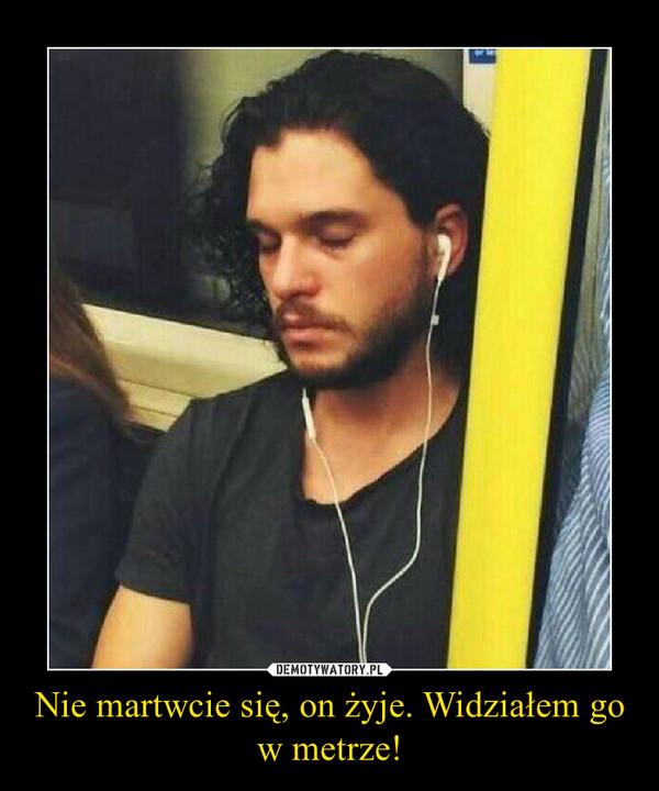 Nie martwcie się, on żyje. Widziałem go w metrze! –
