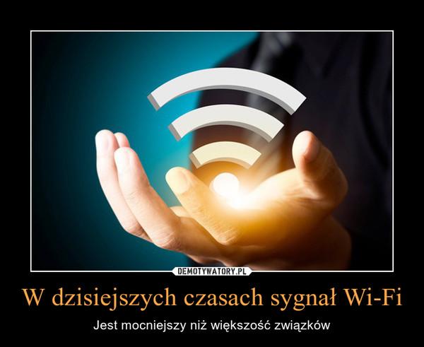W dzisiejszych czasach sygnał Wi-Fi – Jest mocniejszy niż większość związków
