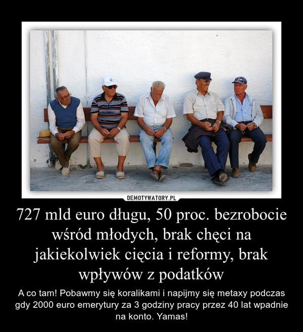727 mld euro długu, 50 proc. bezrobocie wśród młodych, brak chęci na jakiekolwiek cięcia i reformy, brak wpływów z podatków – A co tam! Pobawmy się koralikami i napijmy się metaxy podczas gdy 2000 euro emerytury za 3 godziny pracy przez 40 lat wpadnie na konto. Yamas!