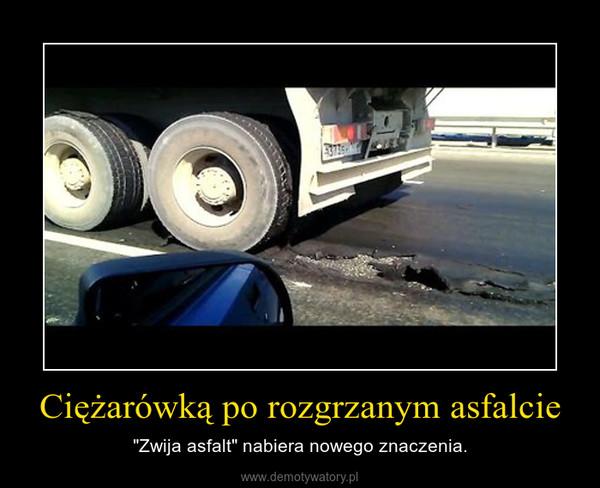 """Ciężarówką po rozgrzanym asfalcie – """"Zwija asfalt"""" nabiera nowego znaczenia."""