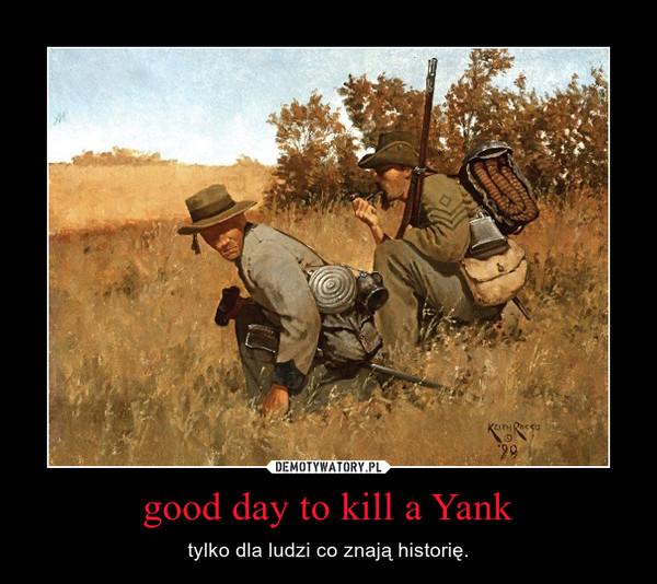 good day to kill a Yank – tylko dla ludzi co znają historię.
