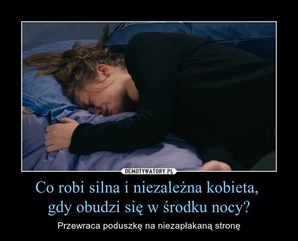 Co robi silna i niezależna kobieta, gdy obudzi się w środku nocy? – Przewraca poduszkę na niezapłakaną stronę
