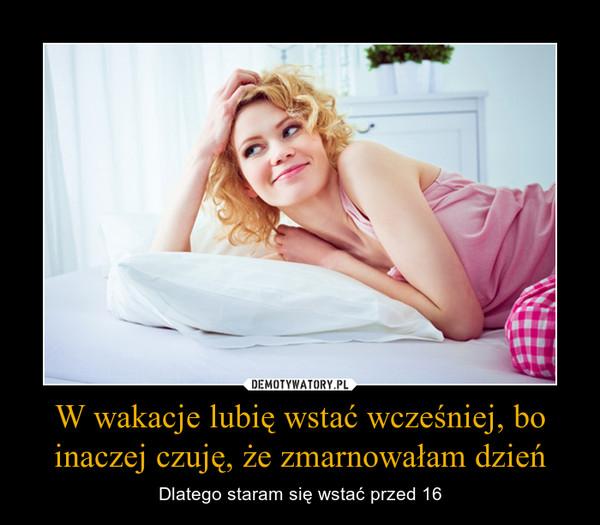 W wakacje lubię wstać wcześniej, bo inaczej czuję, że zmarnowałam dzień – Dlatego staram się wstać przed 16