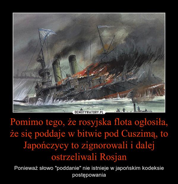 """Pomimo tego, że rosyjska flota ogłosiła, że się poddaje w bitwie pod Cuszimą, to Japończycy to zignorowali i dalej ostrzeliwali Rosjan – Ponieważ słowo """"poddanie"""" nie istnieje w japońskim kodeksie postępowania"""