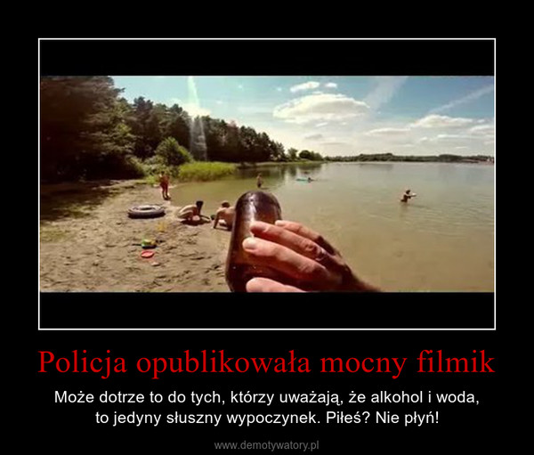 Policja opublikowała mocny filmik – Może dotrze to do tych, którzy uważają, że alkohol i woda,to jedyny słuszny wypoczynek. Piłeś? Nie płyń!