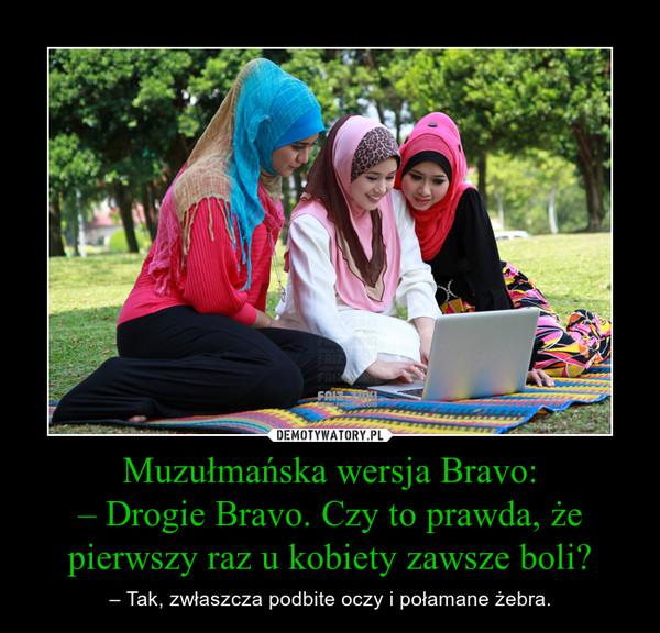 Muzułmańska wersja Bravo:– Drogie Bravo. Czy to prawda, że pierwszy raz u kobiety zawsze boli? – – Tak, zwłaszcza podbite oczy i połamane żebra.