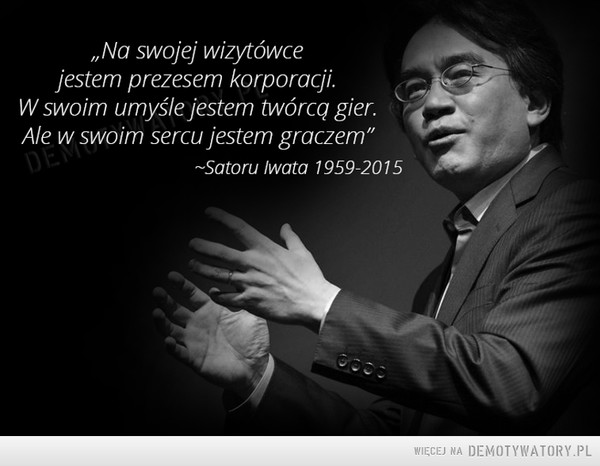 """Na swojej wizytówce –  Na swojej wizytówce jestem prezesem korporacji. W swoim umyśle jestem twórcą gier. Ale w swoim sercu jestem graczem"""" -Satoru lwata"""