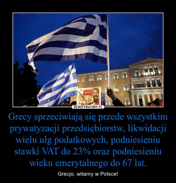 Grecy sprzeciwiają się przede wszystkim prywatyzacji przedsiębiorstw, likwidacji wielu ulg podatkowych, podniesieniu stawki VAT do 23% oraz podniesieniu wieku emerytalnego do 67 lat. – Grecjo, witamy w Polsce!