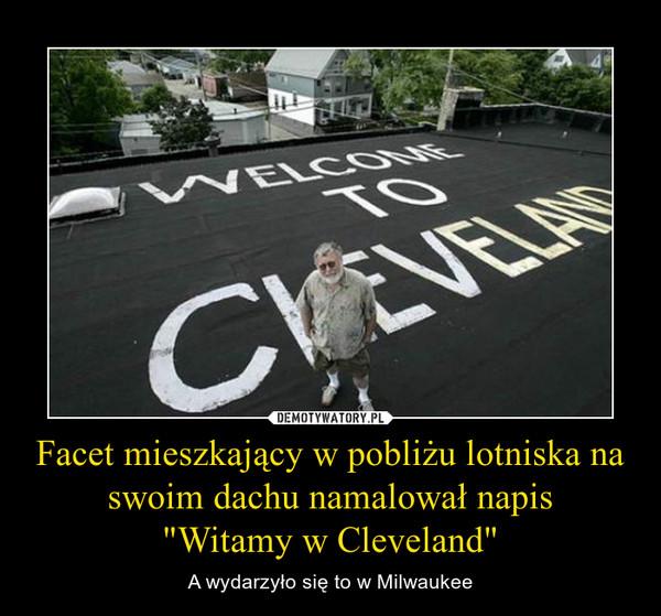 """Facet mieszkający w pobliżu lotniska na swoim dachu namalował napis""""Witamy w Cleveland"""" – A wydarzyło się to w Milwaukee"""