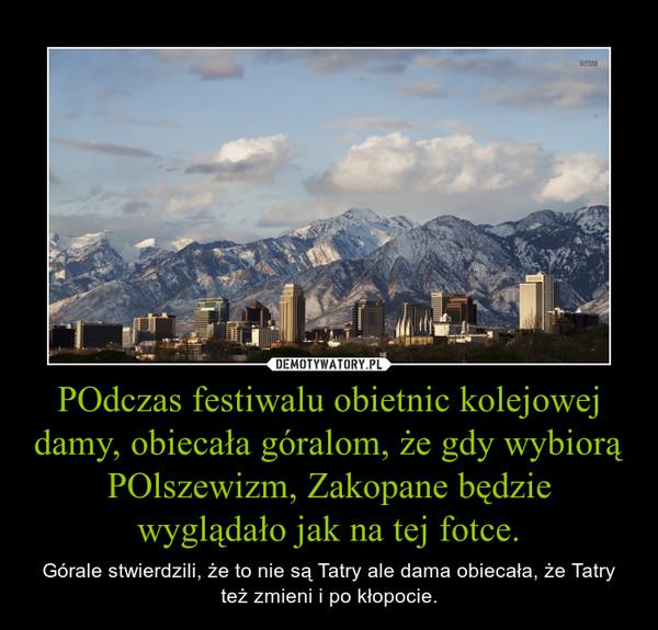 POdczas festiwalu obietnic kolejowej damy, obiecała góralom, że gdy wybiorą POlszewizm, Zakopane będzie wyglądało jak na tej fotce. – Górale stwierdzili, że to nie są Tatry ale dama obiecała, że Tatry też zmieni i po kłopocie.