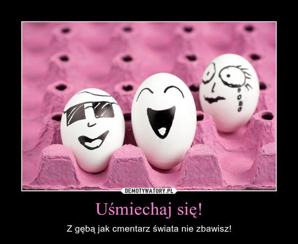 Uśmiechaj się! – Z gębą jak cmentarz świata nie zbawisz!