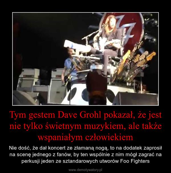 Tym gestem Dave Grohl pokazał, że jest nie tylko świetnym muzykiem, ale także wspaniałym człowiekiem – Nie dość, że dał koncert ze złamaną nogą, to na dodatek zaprosił na scenę jednego z fanów, by ten wspólnie z nim mógł zagrać na perkusji jeden ze sztandarowych utworów Foo Fighters