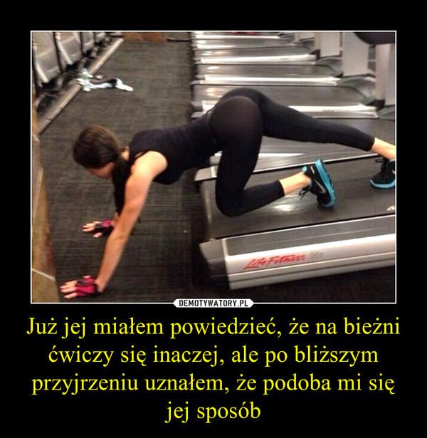 Już jej miałem powiedzieć, że na bieżni ćwiczy się inaczej, ale po bliższym przyjrzeniu uznałem, że podoba mi się jej sposób –