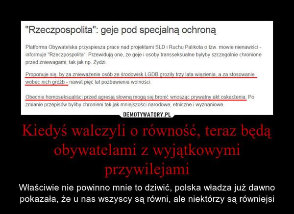 Kiedyś walczyli o równość, teraz będą obywatelami z wyjątkowymi przywilejami – Właściwie nie powinno mnie to dziwić, polska władza już dawno pokazała, że u nas wszyscy są równi, ale niektórzy są równiejsi