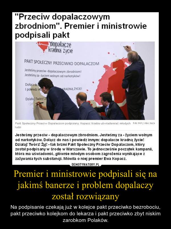 Premier i ministrowie podpisali się na jakimś banerze i problem dopalaczy został rozwiązany – Na podpisanie czekają już w kolejce pakt przeciwko bezrobociu, pakt przeciwko kolejkom do lekarza i pakt przeciwko zbyt niskim zarobkom Polaków.