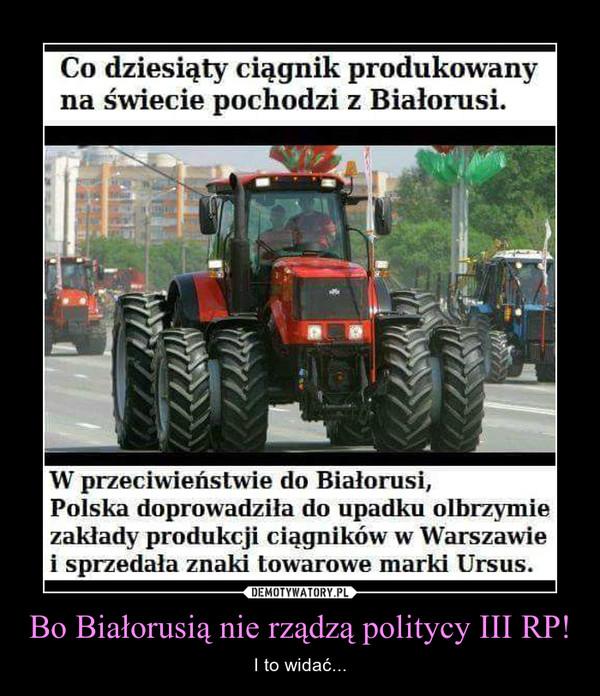 Bo Białorusią nie rządzą politycy III RP! – I to widać... Co dziesiąty ciągnik produkowany na świecie pochodzi z Białorusi. W przeciwieństwie do Białorusi, Polska doprowadziła do upadku olbrzymie zakłady produkcji ciągników w Warszawie i sprzedała znaki towarowe marki Ursus.