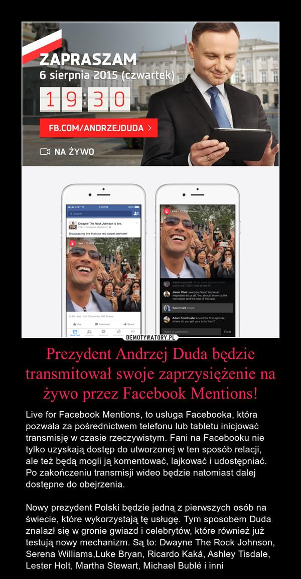 Prezydent Andrzej Duda będzie transmitował swoje zaprzysiężenie na żywo przez Facebook Mentions! – Live for Facebook Mentions, to usługa Facebooka, która pozwala za pośrednictwem telefonu lub tabletu inicjować transmisję w czasie rzeczywistym. Fani na Facebooku nie tylko uzyskają dostęp do utworzonej w ten sposób relacji, ale też będą mogli ją komentować, lajkować i udostępniać. Po zakończeniu transmisji wideo będzie natomiast dalej dostępne do obejrzenia. Nowy prezydent Polski będzie jedną z pierwszych osób na świecie, które wykorzystają tę usługę. Tym sposobem Duda znalazł się w gronie gwiazd i celebrytów, które również już testują nowy mechanizm. Są to: Dwayne The Rock Johnson, Serena Williams,Luke Bryan, Ricardo Kaká, Ashley Tisdale, Lester Holt, Martha Stewart, Michael Bublé i inni