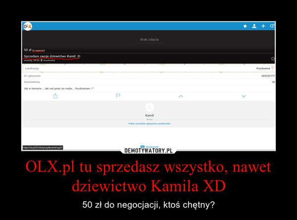 OLX.pl tu sprzedasz wszystko, nawet dziewictwo Kamila XD – 50 zł do negocjacji, ktoś chętny?
