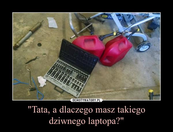 """""""Tata, a dlaczego masz takiegodziwnego laptopa?"""" –"""