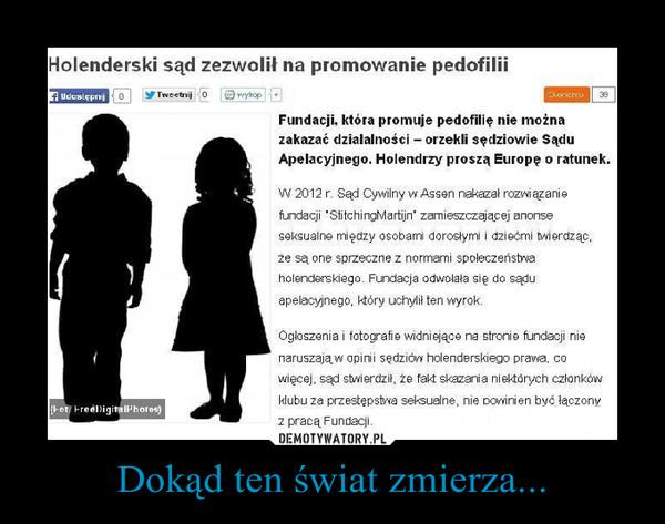 """Dokąd ten świat zmierza... –  Holenderski sąd zezwolił na promowanie pedofiliiFundacji, która promuje pedofilię nie można zakazać działalności – orzekli sędziowie Sądu Apelacyjnego. Holendrzy proszą Europę o ratunek.W 2012 r. Sąd Cywilny w Assen nakazał rozwiązanie fundacji """"StitchingMartijn"""" zamieszczającej anonse seksualne między osobami dorosłymi i dziećmi twierdząc, że są one sprzeczne z normami społeczeństwa holenderskiego. Fundacja odwołała się do sądu apelacyjnego, który uchylił ten wyrok.Ogłoszenia i fotografie widniejące na stronie fundacji nie naruszają w opinii sędziów holenderskiego prawa, co więcej, sąd stwierdził, że fakt skazania niektórych członków klubu za przestępstwa seksualne, nie powinien być łączony z pracą Fundacji."""