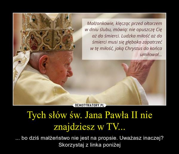 Tych słów św. Jana Pawła II nie znajdziesz w TV... – ... bo dziś małżeństwo nie jest na propsie. Uważasz inaczej? Skorzystaj z linka poniżej