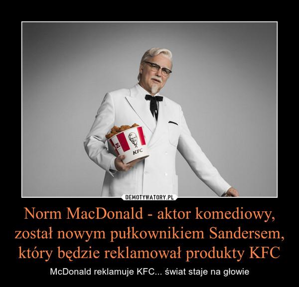 Norm MacDonald - aktor komediowy, został nowym pułkownikiem Sandersem, który będzie reklamował produkty KFC – McDonald reklamuje KFC... świat staje na głowie