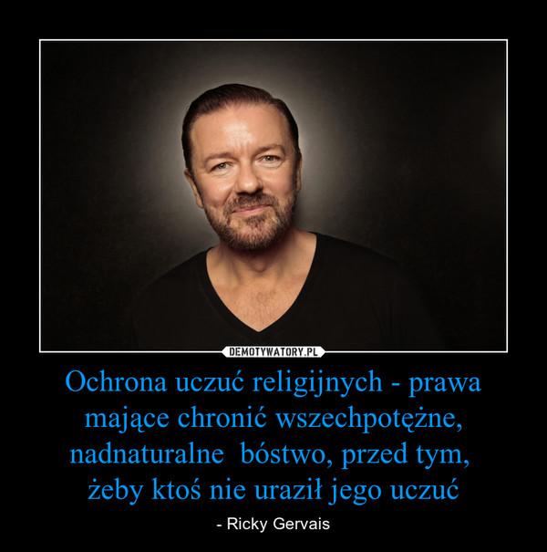 Ochrona uczuć religijnych - prawa mające chronić wszechpotężne, nadnaturalne  bóstwo, przed tym, żeby ktoś nie uraził jego uczuć – - Ricky Gervais