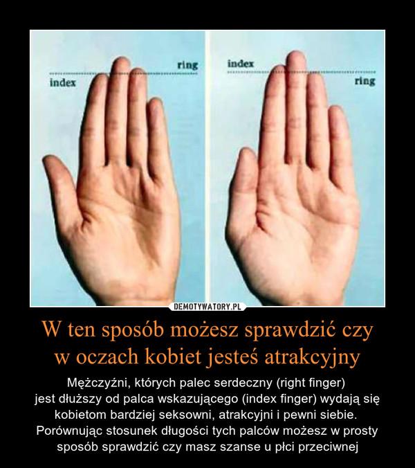 W ten sposób możesz sprawdzić czyw oczach kobiet jesteś atrakcyjny – Mężczyźni, których palec serdeczny (right finger) jest dłuższy od palca wskazującego (index finger) wydają się kobietom bardziej seksowni, atrakcyjni i pewni siebie. Porównując stosunek długości tych palców możesz w prosty sposób sprawdzić czy masz szanse u płci przeciwnej