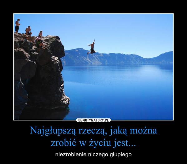Najgłupszą rzeczą, jaką możnazrobić w życiu jest... – niezrobienie niczego głupiego