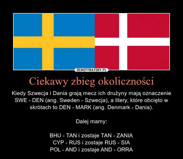 Ciekawy zbieg okoliczności – Kiedy Szwecja i Dania grają mecz ich drużyny mają oznaczenie SWE - DEN (ang. Sweden - Szwecja), a litery, które obcięto w skrótach to DEN - MARK (ang. Denmark - Dania).Dalej mamy:BHU - TAN i zostaje TAN - ZANIACYP - RUS i zostaje RUS - SIAPOL - AND i zostaje AND - ORRA