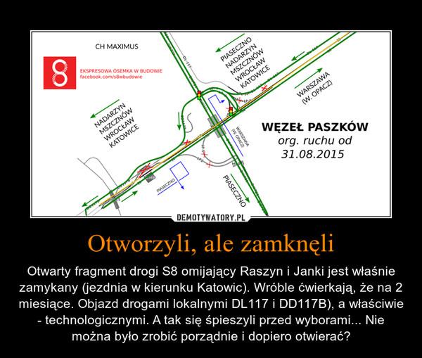 Otworzyli, ale zamknęli – Otwarty fragment drogi S8 omijający Raszyn i Janki jest właśnie zamykany (jezdnia w kierunku Katowic). Wróble ćwierkają, że na 2 miesiące. Objazd drogami lokalnymi DL117 i DD117B), a właściwie - technologicznymi. A tak się śpieszyli przed wyborami... Nie można było zrobić porządnie i dopiero otwierać?