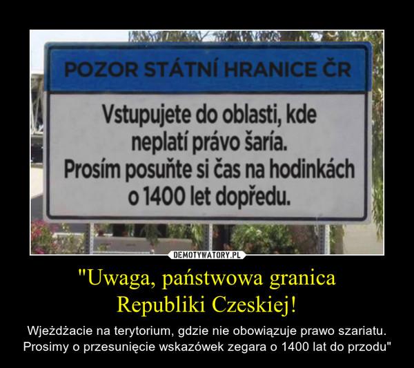 """""""Uwaga, państwowa granicaRepubliki Czeskiej! – Wjeżdżacie na terytorium, gdzie nie obowiązuje prawo szariatu. Prosimy o przesunięcie wskazówek zegara o 1400 lat do przodu"""""""