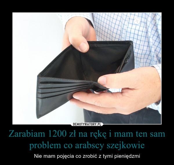Zarabiam 1200 zł na rękę i mam ten sam problem co arabscy szejkowie – Nie mam pojęcia co zrobić z tymi pieniędzmi