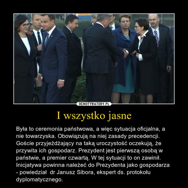 I wszystko jasne – Była to ceremonia państwowa, a więc sytuacja oficjalna, a nie towarzyska. Obowiązują na niej zasady precedencji. Goście przyjeżdżający na taką uroczystość oczekują, że przywita ich gospodarz. Prezydent jest pierwszą osobą w państwie, a premier czwartą. W tej sytuacji to on zawinił. Inicjatywa powinna należeć do Prezydenta jako gospodarza - powiedział  dr Janusz Sibora, ekspert ds. protokołu dyplomatycznego.