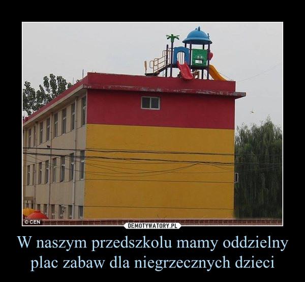 W naszym przedszkolu mamy oddzielny plac zabaw dla niegrzecznych dzieci –