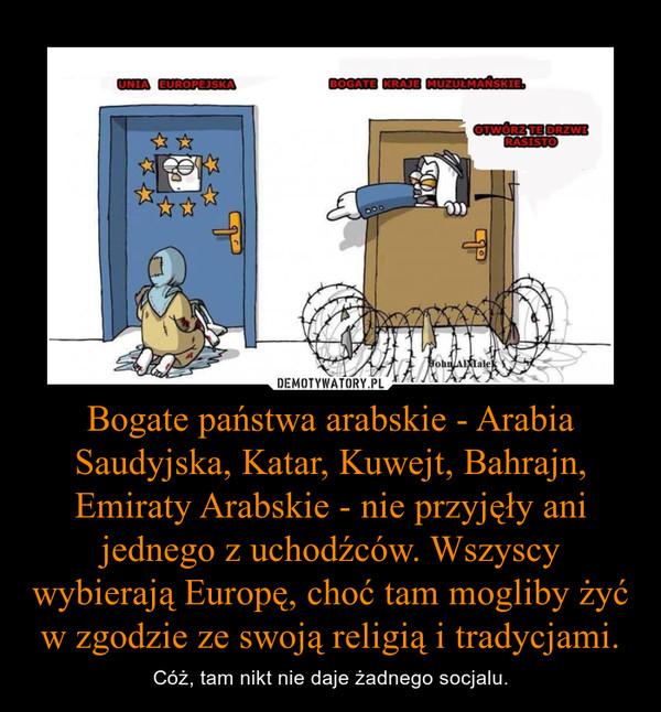 Bogate państwa arabskie - Arabia Saudyjska, Katar, Kuwejt, Bahrajn, Emiraty Arabskie - nie przyjęły ani jednego z uchodźców. Wszyscy wybierają Europę, choć tam mogliby żyć w zgodzie ze swoją religią i tradycjami. – Cóż, tam nikt nie daje żadnego socjalu.