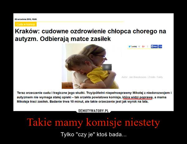 Takie mamy komisje niestety – Tylko ''czy je'' ktoś bada... Kraków: cudowne ozdrowienie chłopca chorego na autyzm. Odbierają matce zasiłekTeraz orzeczenie cudu i tragiczne jego skutki. Trzyipółletni niepełnosprawny Mikołaj z niedorozwojem i autyzmem nie wymaga stałej opieki – tak orzekła powiatowa komisja, która widzi poprawę, a mama Mikołaja traci zasiłek. Badanie trwa 10 minut, ale takie orzeczenie jest jak wyrok na lata.