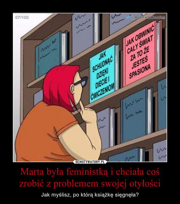 Marta była feministką i chciała coś zrobić z problemem swojej otyłości – Jak myślisz, po którą książkę sięgnęła?