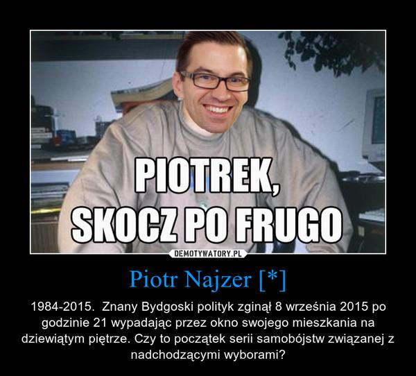 Piotr Najzer [*] – 1984-2015.  Znany Bydgoski polityk zginął 8 września 2015 po godzinie 21 wypadając przez okno swojego mieszkania na dziewiątym piętrze. Czy to początek serii samobójstw związanej z nadchodzącymi wyborami?